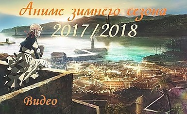 Аниме зимнего сезона 2017/2018 (видео)